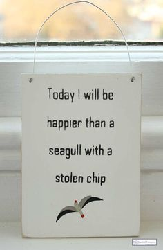 """Today I will be happier than a seagull with a stolen chip"" wooden sign :-)"