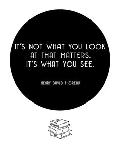 It's not what you look at that matters, it's what you see -Henry David Thoreau