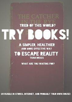 Tired of this world? Try Books! A simpler, healthier and more effective way to escape reality than drugs. What are you waiting for?