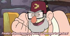 Good old Grunkle Stan. I LOVE THIS QUOTE ....even though Im a teen HA!