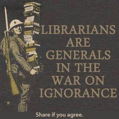 """""""librarians are generals in the war on ignorance"""" ... what are teachers: lieutenants?"""