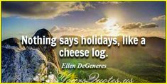 """""""Nothing says holidays, like a cheese log."""""""