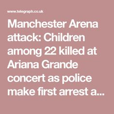 Manchester Arena attack: Children among 22 killed at Ariana Grande concert as police make first arrest after suicide bombing Manchester Bombing, Ariana Grande Concert, News Around The World, Investigations, Police, Hold On, Children, Young Children, Boys