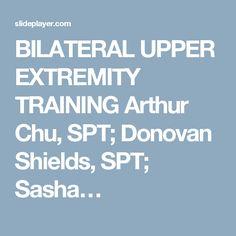 BILATERAL UPPER EXTREMITY TRAINING Arthur Chu, SPT; Donovan Shields, SPT; Sasha…