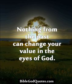 Nothing from the past can change your value in the eyes of God.