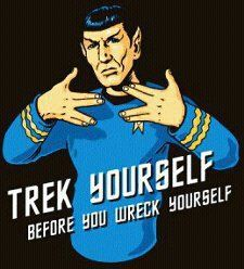 trek yourself before you wreck yourself-- I don't even like Star Trek but that's hilarious