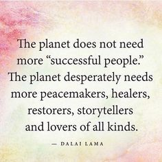 The planet does not need more successful people. The planet desperately needs more peacemakers, healers, restorers, storytellers, and lovers of all kind. Dalai Lama