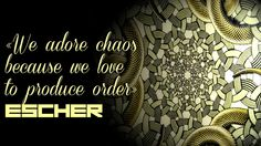 - We adore chaos because we love to produce order - #Escher #quote