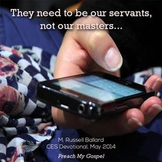 """Handheld devices such as smartphones are a blessing, but they can also distract us from hearing the still, small voice. They need to be our servants, not our masters. For example, if later tonight you share inspiring thoughts from this devotional on social media, your smartphone is a servant. If you randomly surf the Internet, your smartphone is a master."" ""Be Still, and Know That I Am God [D&C 101:16],"" by M. Russell Ballard, CES Devotional, May 4, 2014"