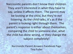 Narcissistic parents don't know their children. They aren't interested in what they have to say, unless it affects them. The parent may be looking at the child, but they're not listening. As the child talks, it's as if the parent is looking right through them. The parent's response is either about themselves, comparing the child to someone else, what the child has done wrong, or they change the subject completely.