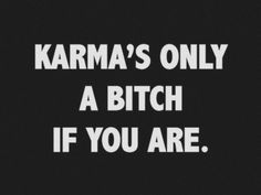 """""""Karma's only a bitch if you are."""" I saw this and felt THANK YOU ----- it always bothers me when people say """"Karma's a bitch"""" as if it is payback.  You're not God.  Don't judge.  Love one another.  God will take care of the rest."""