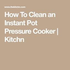 How To Clean an Instant Pot Pressure Cooker | Kitchn