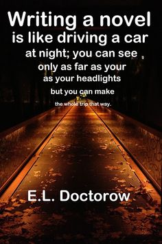"""""""Writing a novel is like driving a car at night; you can see only as far as your headlights but you can make the whole trip that way."""""""