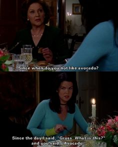 "Since when do you not like avocado?  Since the day I said, "" Gross, what is this?"" and you said, ""avocado"".  Gilmore Girls"