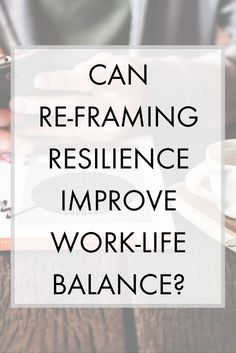 Can Re-framing Resilience Improve Work-Life Balance for employees, especially millennials?