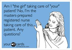 Am I 'the girl' taking care of 'your' patient? No, I'm the masters-prepared registered nurse taking care of this patient. Any questions?