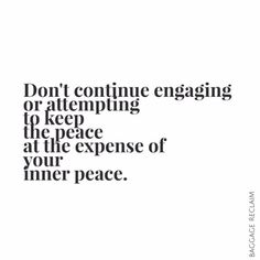 Don't continue engaging or attempting to keep the peace at the expense of your inner peace.