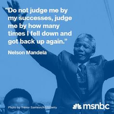 """""""Do not judge me by my successes, judge me by how many times I fell down and got back up again."""" - Nelson Mandela"""