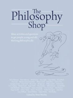 The Philosophy Foundation: The Philosophy Shop- Ideas, activites and questions to get people, young and old, thinking philosophically