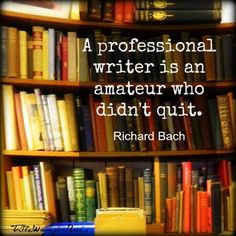 A professional writer is an amateur who didn't quit. Richard Bach