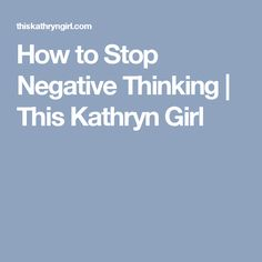How to Stop Negative Thinking | This Kathryn Girl