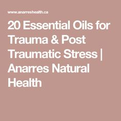 20 Essential Oils for Trauma & Post Traumatic Stress | Anarres Natural Health