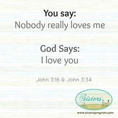 You say: Nobody really loves me God says: I love you  John 3:16 & John 3:34
