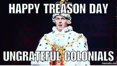Technically it's not Treason Day on July Fourth because we committed treason much earlier. The war only ended on July Fourth.