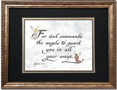For God commands the angels to guard you in all your ways. Psalm 91:11  An antique gold frame and deep black and gold mat combination surround this comforting scripture verse. Great gift for Confirmation, First Holy Communion, Birthday, Holidays and more. Find this and more scriptures at www.AmenChristianCalligraphy.com today.
