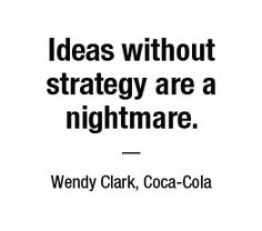 Ideas without strategy are a nightmare. — Wendy Clark, Coca-Cola