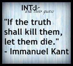 """If the truth shall kill them, let them die."" ~ Immanuel Kant. I keep trying to work on tact & diplomacy, but sometimes I just don't succeed: the truth is what it is. #INTJ #introvert"