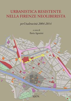 URBANISTICA RESISTENTE NELLA FIRENZE NEOLIBERISTA. perUnaltracittà 2004-2014. Edited by Ilaria Agostini. size 14x20 cm - pages: 160 ISBN 978-88-98262-32-8