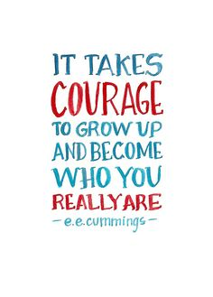 It takes courage to grow up and become who you really are. - EE Cummings
