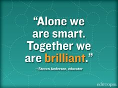 'Alone we are smart. Together we are BRILLIANT.' -Stephen Anderson