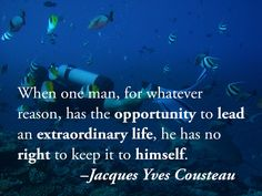 When one man, for whatever reason, has the opportunity to lead an extraordinary life, he has no right to keep it to himself. –Jacques Yves Cousteau  #scuba #diving #quotes #inspirationalquotes