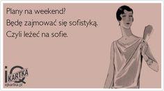 Plany na weekend? Będę zajmować się sofistyką. Czyli leżeć na sofie.