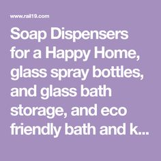 Soap Dispensers for a Happy Home, glass spray bottles, and glass bath storage, and eco friendly bath and kitchen accessories including recycled glass soap dispensers, all to create a beautiful and happy home.