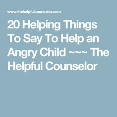 20 Helping Things To Say  To Help an Angry Child  ~~~ The Helpful Counselor