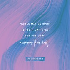 People may be right in their own eyes, but the Lord examines their heart.