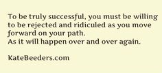 To be successful, you must be willing to be rejected and ridiculed as you move forward on your path.  It will happen over and over again.  This is what separates the winners from everyone else.  http://www.KateBeeders.com/moneyacceleration  #success #money #mindset #marketing #entrepreneur