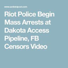 Riot Police Begin Mass Arrests at Dakota Access Pipeline, FB Censors Video
