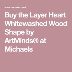 Buy the Layer Heart Whitewashed Wood Shape by ArtMinds® at Michaels