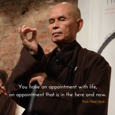 "An appointment with life ~ Thich Nhat Hanh http://justdharma.com/s/n664m  You have an appointment with life, an appointment that is in the here and now.  – Thich Nhat Hanh  from the book ""You Are Here"" ISBN: 978-1590309834  -  https://www.amazon.com/gp/product/1590309839/ref=as_li_tf_tl?ie=UTF8&camp=1789&creative=9325&creativeASIN=1590309839&linkCode=as2&tag=jusdhaquo-20"