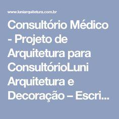 Consultório Médico - Projeto de Arquitetura para ConsultórioLuni Arquitetura e Decoração – Escritório especializado em projetos inovadores de Arquitetura e Decoração de Interiores