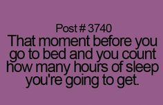 Post #3740: The moment before you go to bed and you count how many hours of sleep you're going to get.