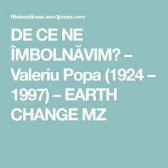 DE CE NE ÎMBOLNĂVIM? – Valeriu Popa (1924 – 1997) – EARTH CHANGE MZ Earth, Change, Fitness, Medicine, Mother Goddess, World, The World