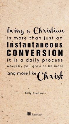"Prints available at http://fav.me/p33978356 ""Being A Christian is more than just an instantaneous conversion. It is a daily process whereby you grow to be more and more like Christ."" - Billy Graham #BillyGraham #Christianity #conversion"
