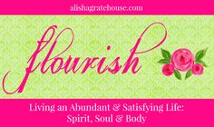 Flourish - Living an Abundant & Satisfying Life: Spirit, Soul & Body | alishagratehouse.com