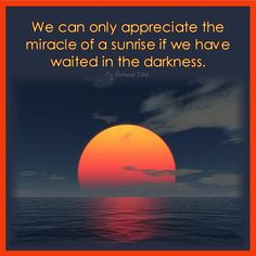 . ♥ We can only appreciate the miracle of a sunrise if we have waited in the darkness.