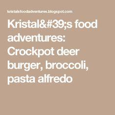 Kristal's food adventures: Crockpot deer burger, broccoli, pasta alfredo